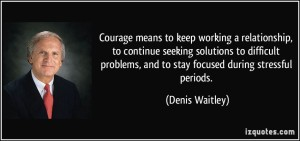 quote-courage-means-to-keep-working-a-relationship-to-continue-seeking-solutions-to-difficult-problems-denis-waitley-191704