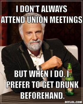 the-most-interesting-man-in-the-world-meme-generator-i-don-t-always-attend-union-meetings-but-when-i-do-i-prefer-to-get-drunk-beforehand-717a99